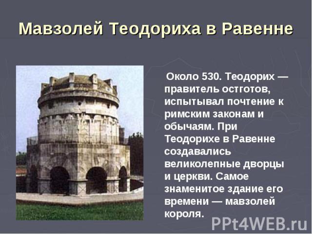 Мавзолей Теодориха в Равенне Около 530. Теодорих — правитель остготов, испытывал почтение к римским законам и обычаям. При Теодорихе в Равенне создавались великолепные дворцы и церкви. Самое знаменитое здание его времени — мавзолей короля.