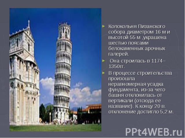 Колокольня Пизанского собора диаметром 16 м и высотой 55 м ,украшена шестью поясами белокаменных арочных галерей. Она строилась в 1174–1350гг. В процессе строительства произошла неравномерная усадка фундамента, из-за чего башня отклонилась от вертик…