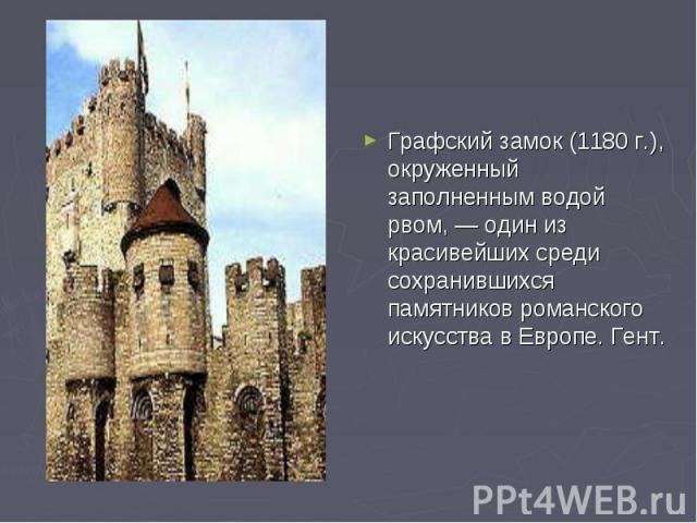 Графский замок (1180 г.), окруженный заполненным водой рвом, — один из красивейших среди сохранившихся памятников романского искусства в Европе. Гент.