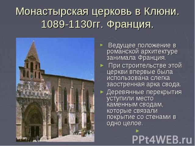 Монастырская церковь в Клюни.1089-1130гг. Франция. Ведущее положение в романской архитектуре занимала Франция. При строительстве этой церкви впервые была использована слегка заостренная арка свода. Деревянные перекрытия уступили место каменным свода…