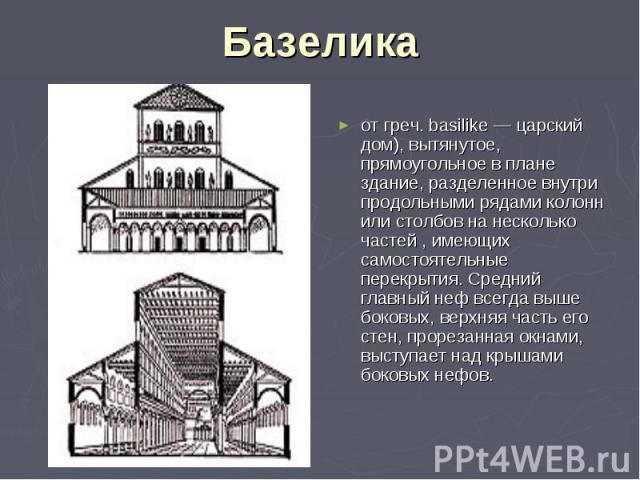 Базелика от греч. basilike — царский дом), вытянутое, прямоугольное в плане здание, разделенное внутри продольными рядами колонн или столбов на несколько частей , имеющих самостоятельные перекрытия. Средний главный неф всегда выше боковых, верхняя ч…