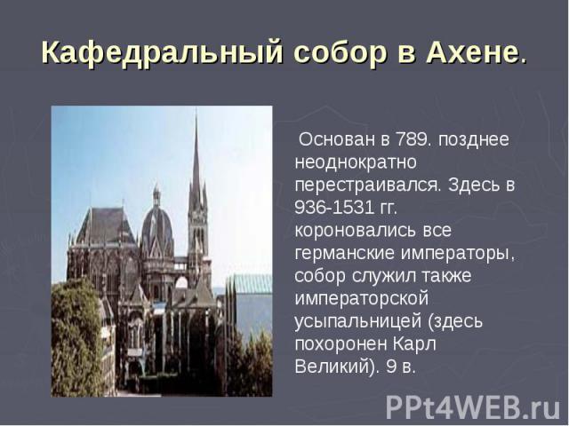 Кафедральный собор в Ахене. Основан в 789. позднее неоднократно перестраивался. Здесь в 936-1531 гг. короновались все германские императоры, собор служил также императорской усыпальницей (здесь похоронен Карл Великий). 9 в.
