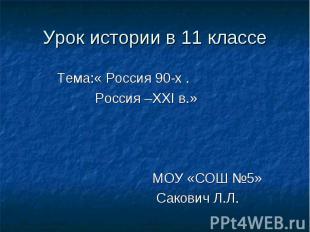 Урок истории в 11 классе Тема:« Россия 90-х . Россия –ХХI в.» МОУ «СОШ №5» Саков