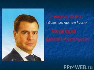 2 марта 2008 г.избран президентом России Медведев Дмитрий Анатольевич