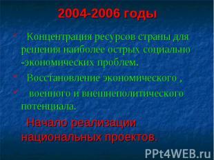 2004-2006 годы Концентрация ресурсов страны для решения наиболее острых социальн