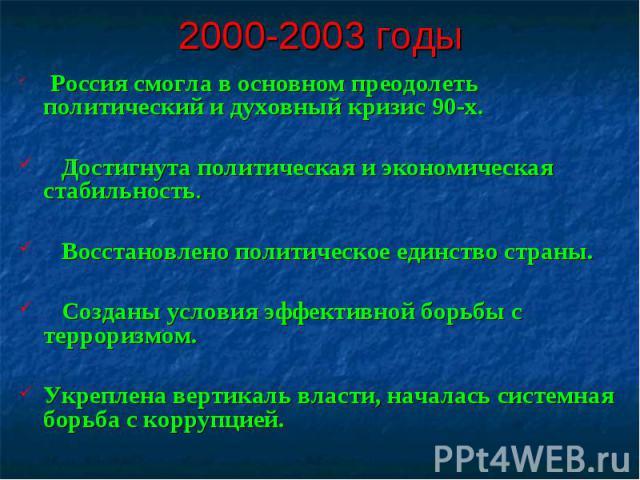 2000-2003 годы Россия смогла в основном преодолеть политический и духовный кризис 90-х. Достигнута политическая и экономическая стабильность. Восстановлено политическое единство страны. Созданы условия эффективной борьбы с терроризмом.Укреплена верт…