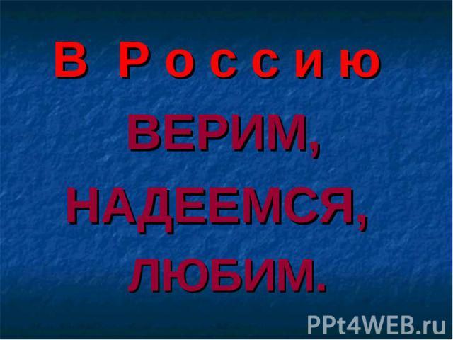 В Р о с с и ю ВЕРИМ, НАДЕЕМСЯ,ЛЮБИМ.