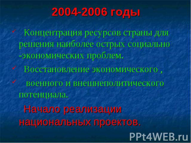 2004-2006 годы Концентрация ресурсов страны для решения наиболее острых социально -экономических проблем. Восстановление экономического , военного и внешнеполитического потенциала. Начало реализации национальных проектов.
