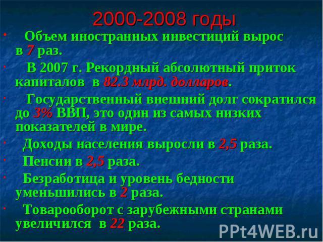 2000-2008 годы Объем иностранных инвестиций вырос в 7 раз. В 2007 г. Рекордный абсолютный приток капиталов в 82.3 млрд. долларов. Государственный внешний долг сократился до 3% ВВП, это один из самых низких показателей в мире. Доходы населения выросл…