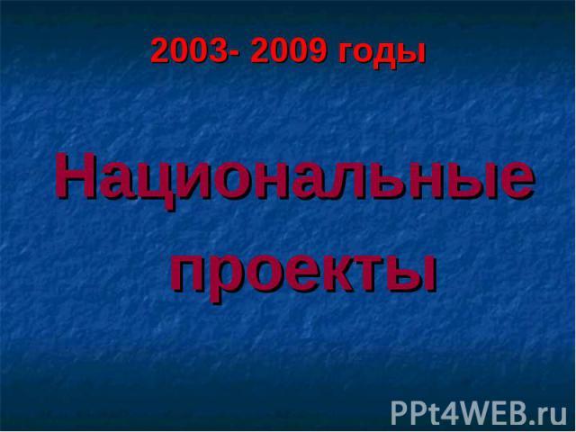 2003- 2009 годыНациональные проекты