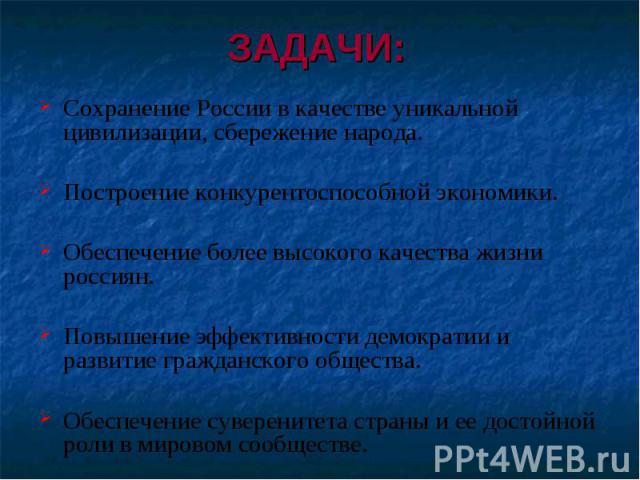 ЗАДАЧИ: Сохранение России в качестве уникальной цивилизации, сбережение народа.Построение конкурентоспособной экономики.Обеспечение более высокого качества жизни россиян.Повышение эффективности демократии и развитие гражданского общества.Обеспечение…