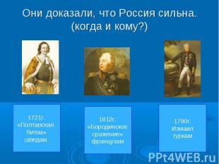 Они доказали, что Россия сильна.(когда и кому?) 1721г.«Полтавская битва»шведам.1