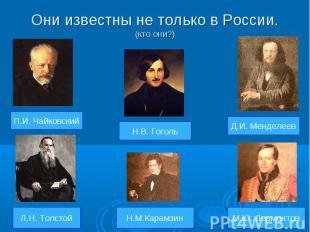 Они известны не только в России.(кто они?)
