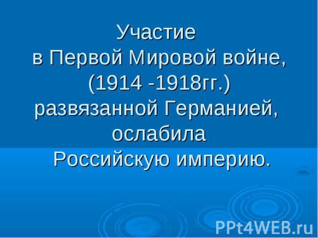 Участие в Первой Мировой войне,(1914 -1918гг.)развязанной Германией, ослабила Российскую империю.