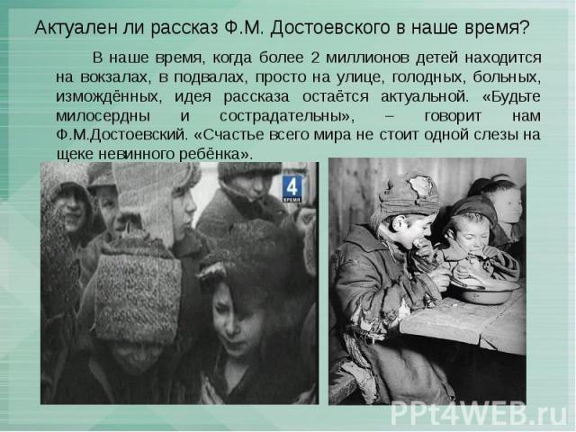 Актуален ли рассказ Ф.М. Достоевского в наше время? В наше время, когда более 2 миллионов детей находится на вокзалах, в подвалах, просто на улице, голодных, больных, измождённых, идея рассказа остаётся актуальной. «Будьте милосердны и сострадательн…