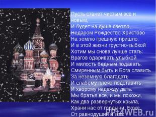 Пусть станет чистым все и новым,И будет на душе светло, Недаром Рождество Христо