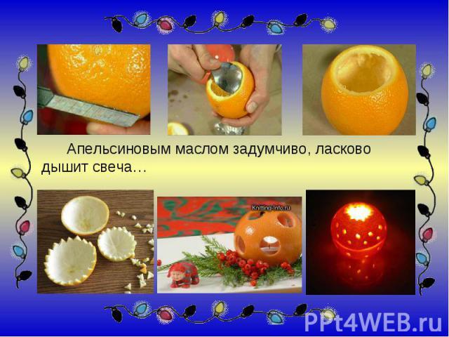 Апельсиновым маслом задумчиво, ласково дышит свеча…