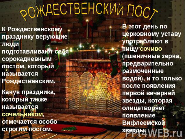 РОЖДЕСТВЕНСКИЙ ПОСТ К Рождественскому празднику верующие люди подготавливают себя сорокадневным постом, который называется Рождественским.Канун праздника, который также называется сочельником, отмечается особо строгим постом.В этот день по церковном…