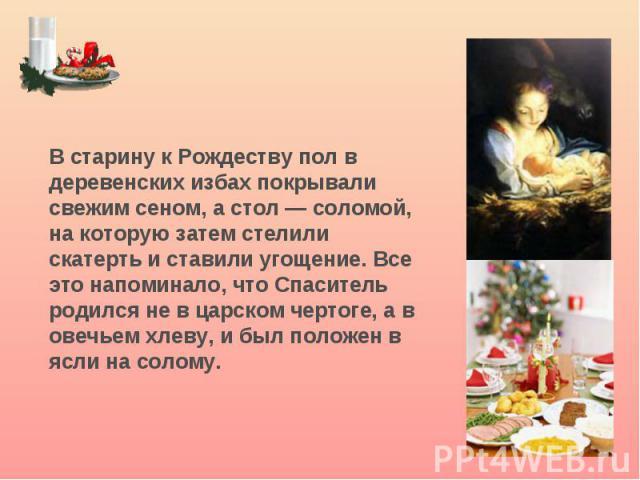 В старину к Рождеству пол в деревенских избах покрывали свежим сеном, а стол — соломой, на которую затем стелили скатерть и ставили угощение. Все это напоминало, что Спаситель родился не в царском чертоге, а в овечьем хлеву, и был положен в ясли на …