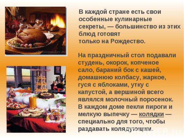 Вкаждой стране есть свои особенные кулинарные секреты,— большинство изэтих блюд готовят тольконаРождество.На праздничный стол подавали студень, окорок, копченое сало, бараний бок с кашей, домашнюю колбасу, жаркое, гуся с яблоками, утку с капуст…