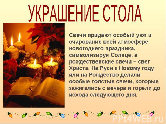 УКРАШЕНИЕ СТОЛАСвечи придают особый уют и очарование всей атмосфере новогоднего праздника, символизируя Солнце, а рождественские свечи – свет Христа. На Руси к Новому году или на Рождество делали особые толстые свечи, которые зажигались с вечера и г…