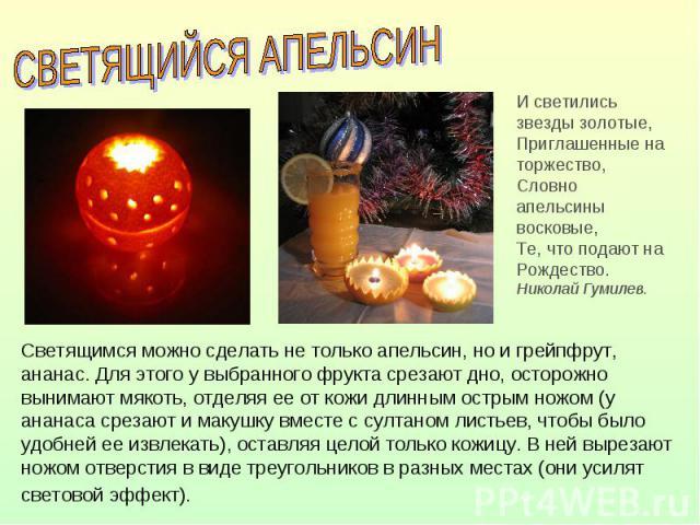 СВЕТЯЩИЙСЯ АПЕЛЬСИН И светились звезды золотые,Приглашенные на торжество,Словно апельсины восковые,Те, что подают на Рождество. Николай Гумилев.Светящимся можно сделать не только апельсин, но и грейпфрут, ананас. Для этого у выбранного фрукта срезаю…