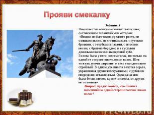 Прояви смекалку Задание 5Нам известно описание князя Святослава,составленное виз