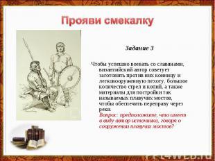 Прояви смекалку Задание 3Чтобы успешно воевать со славянами, византийский автор