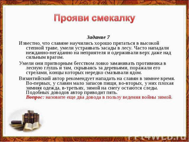 Прояви смекалку Задание 7Известно, что славяне научились хорошо прятаться в высокой степной траве, умели устраивать засады в лесу. Часто нападали нежданно-негаданно на неприятеля и одерживали верх даже над сильным врагом. Умели они притворным бегств…