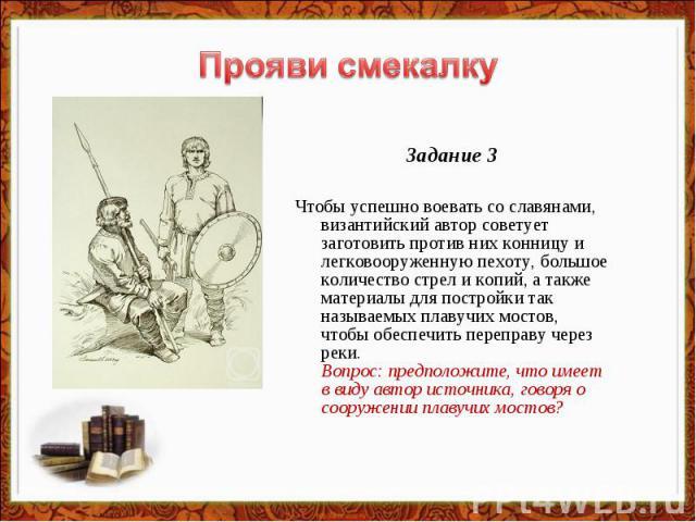 Прояви смекалку Задание 3Чтобы успешно воевать со славянами, византийский автор советует заготовить против них конницу и легковооруженную пехоту, большое количество стрел и копий, а также материалы для постройки так называемых плавучих мостов, чтобы…