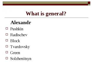 What is general? AlexandrPushkinRadischevBlockTvardovskyGreenSolzhenitsyn
