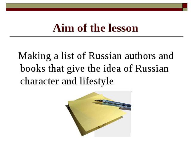 Aim of the lesson Making a list of Russian authors and books that give the idea of Russian character and lifestyle