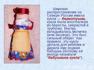Широкое распространение на Севере России имела кукла — берестушка, кукла была из