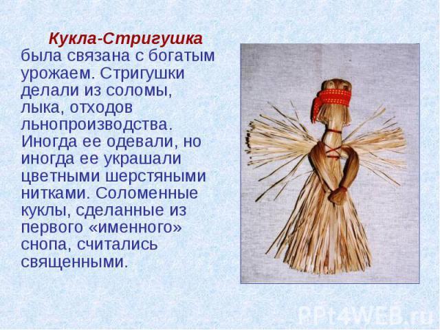Кукла-Стригушка была связана с богатым урожаем. Стригушки делали из соломы, лыка, отходов льнопроизводства. Иногда ее одевали, но иногда ее украшали цветными шерстяными нитками. Соломенные куклы, сделанные из первого «именного» снопа, считались свящ…