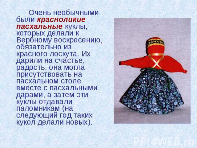 Очень необычными были красноликие пасхальные куклы, которых делали к Вербному воскресению, обязательно из красного лоскута. Их дарили на счастье, радость, она могла присутствовать на пасхальном столе вместе с пасхальными дарами, а затем эти куклы от…