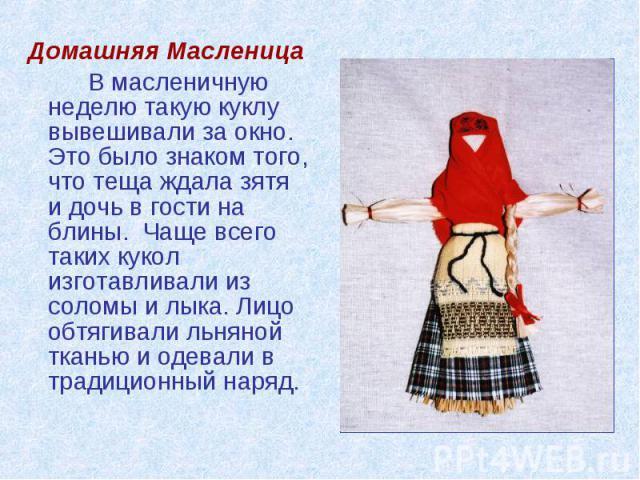 Домашняя МасленицаВ масленичную неделю такую куклу вывешивали за окно. Это было знаком того, что теща ждала зятя и дочь в гости на блины. Чаще всего таких кукол изготавливали из соломы и лыка. Лицо обтягивали льняной тканью и одевали в традиционный наряд.