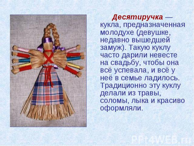 Десятиручка — кукла, предназначенная молодухе (девушке, недавно вышедшей замуж). Такую куклу часто дарили невесте на свадьбу, чтобы она всё успевала, и всё у неё в семье ладилось. Традиционно эту куклу делали из травы, соломы, лыка и красиво оформляли.