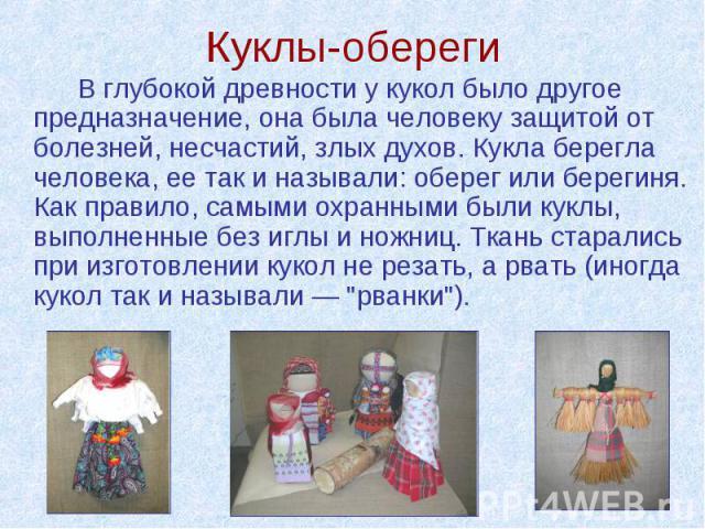 Куклы-обереги В глубокой древности у кукол было другое предназначение, она была человеку защитой от болезней, несчастий, злых духов. Кукла берегла человека, ее так и называли: оберег или берегиня. Как правило, самыми охранными были куклы, выполненны…