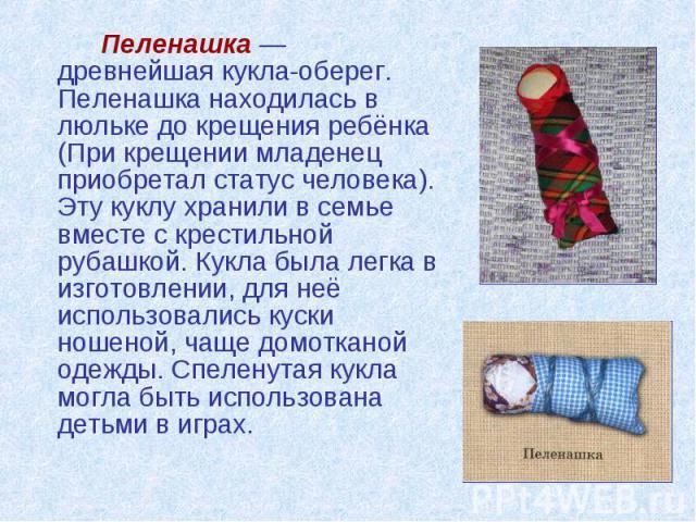 Пеленашка — древнейшая кукла-оберег. Пеленашка находилась в люльке до крещения ребёнка (При крещении младенец приобретал статус человека). Эту куклу хранили в семье вместе с крестильной рубашкой. Кукла была легка в изготовлении, для неё использовали…