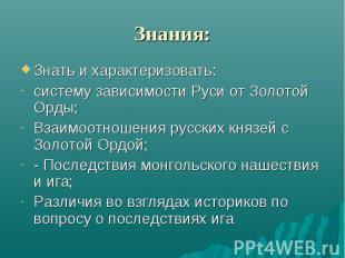 Знания: Знать и характеризовать:систему зависимости Руси от Золотой Орды;Взаимоо