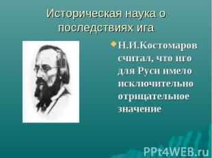 Историческая наука о последствиях иг а Н.И.Костомаров считал, что иго для Руси и