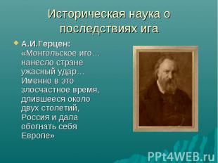 Историческая наука о последствиях ига А.И.Герцен: «Монгольское иго… нанесло стра