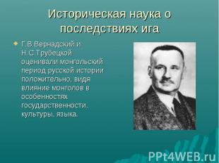 Историческая наука о последствиях ига Г.В.Вернадский и Н.С.Трубецкой оценивали м