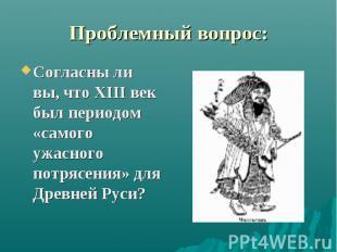 Проблемный вопрос: Согласны ли вы, что ХIII век был периодом «самого ужасного по