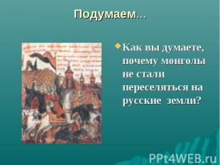 Подумаем... Как вы думаете, почему монголы не стали переселяться на русские земл