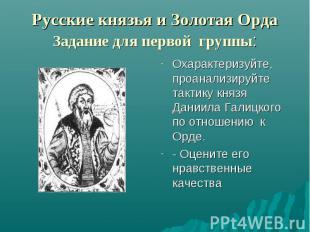Русские князья и Золотая Орда Задание для первой группы: Охарактеризуйте, проана