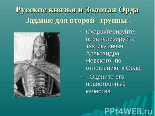Русские князья и Золотая Орда Задание для второй группы: Охарактеризуйте, проана