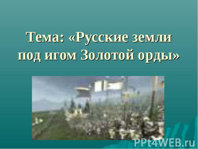 Тема: «Русские земли под игом Золотой орды»