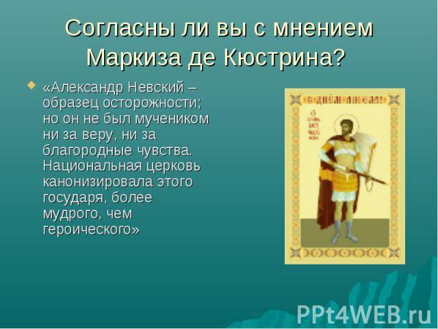 Согласны ли вы с мнением Маркиза де Кюстрина? «Александр Невский – образец осторожности; но он не был мучеником ни за веру, ни за благородные чувства. Национальная церковь канонизировала этого государя, более мудрого, чем героического»