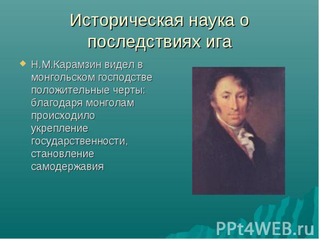 Историческая наука о последствиях ига Н.М.Карамзин видел в монгольском господстве положительные черты: благодаря монголам происходило укрепление государственности, становление самодержавия
